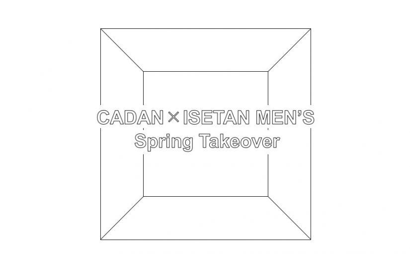 CADAN × ISETAN MEN'S :Spring Takeover