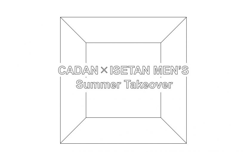 CADAN × ISETAN MEN'S :Summer Takeover