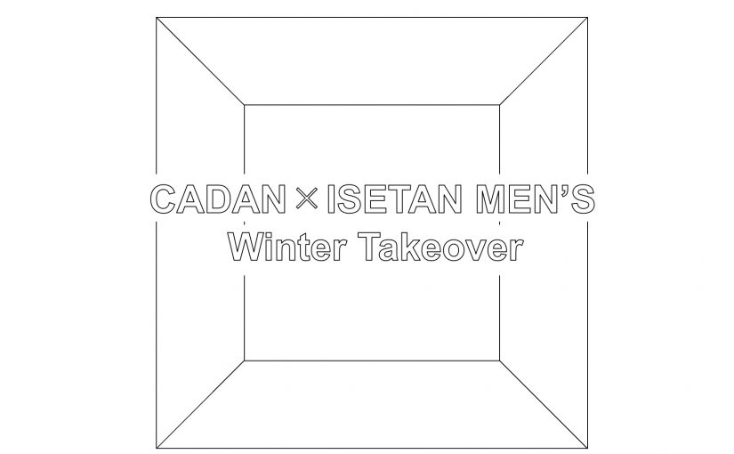 CADAN × ISETAN MEN'S :Winter Takeover