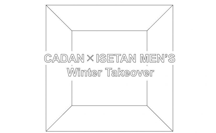 CADAN × ISETAN MEN'S :Winter Takeover